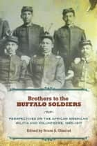 Brothers to the Buffalo Soldiers - Perspectives on the African American Militia and Volunteers, 1865-1917 ebook by Bruce A. Glasrud
