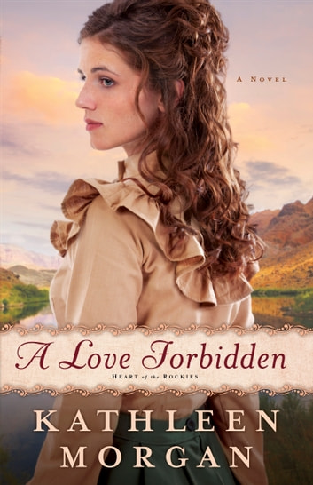 Love Forbidden, A (Heart of the Rockies Book #2) - A Novel ebook by Kathleen Morgan