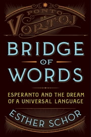 Bridge of Words - Esperanto and the Dream of a Universal Language ebook by Esther Schor
