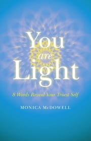 You are Light - 8 Words Reveal Your Truest Self ebook by Monica McDowell