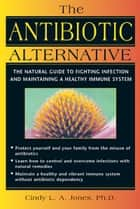 The Antibiotic Alternative ebook by Cindy L. A. Jones, Ph.D.