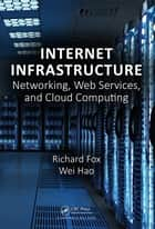 Internet Infrastructure - Networking, Web Services, and Cloud Computing ebook by Wei Hao, Richard Fox