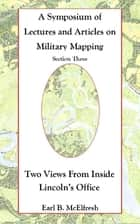 A Symposium of Lectures and Articles on Military Mapping Section Three: Two Views from Inside Lincoln's Office ebook by Earl B. McElfresh