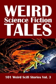 Weird Science Fiction Tales: 101 Weird Scifi Stories Volume 3 ebook by Various