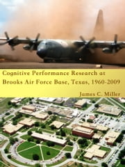 Cognitive Performance Research at Brooks Air Force Base, Texas, 1960-2009 ebook by James C. Miller