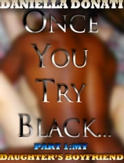 Once You Try Black...: Part One: My Daughter's Boyfriend ebook by Daniella Donati