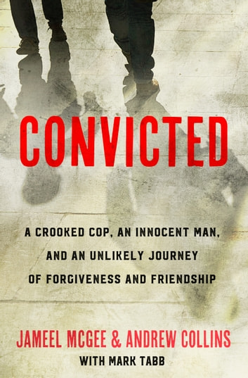 Convicted - A Crooked Cop, an Innocent Man, and an Unlikely Journey of Forgivenessand Friendship ebook by Jameel Zookie McGee,Andrew Collins,Mark Tabb