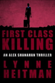First Class Killing - An Alex Shanahan Thriller ebook by Lynne Heitman