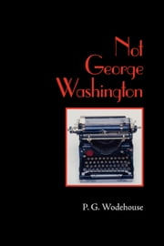 Not George Washington ebook by Wodehouse, P. G.