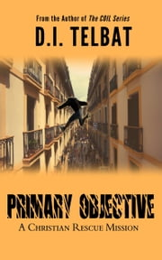 Primary Objective: A Christian Rescue Mission ebook by D.I. Telbat