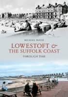 Lowestoft & the Suffolk Coast Through Time ebook by Michael Rouse