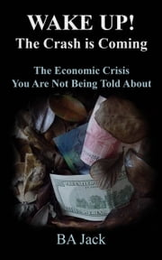 WAKE UP! The Crash is Coming: The Economic Crisis You Are Not Being Told About ebook by BA Jack