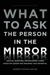 What to Ask the Person in the Mirror - Critical Questions for Becoming a More Effective Leader and Reaching Your Potential ebook by Robert Steven Kaplan