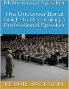 Motivational Speaker: The Unconventional Guide to Becoming a Professional Speaker eBook by Kerrie Jackson