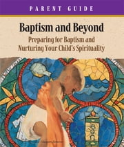 Baptism & Beyond Parent Guide - Preparing for Baptism and Nurturing Your Child's Spirituality ebook by Kathy Coffey