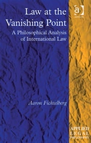 Law at the Vanishing Point - A Philosophical Analysis of International Law ebook by Professor Aaron Fichtelberg,Professor Tom D Campbell