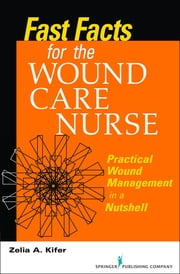 Fast Facts for Wound Care Nursing - Practical Wound Management in a Nutshell ebook by Zelia Kifer, RN, BSN, CWS