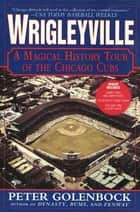 Wrigleyville - A Magical History Tour of the Chicago Cubs ebook by Peter Golenbock