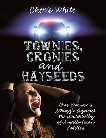 Townies, Cronies and Hayseeds: One Woman's Struggle Against the Underbelly of Small-Town Politics ebook by Cherie White