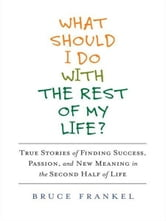 What Should I Do With the Rest of My Life? - True Stories of Finding Success, Passion, and New Meaning in the Second Half of Life ebook by Bruce Frankel