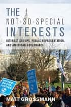 The Not-So-Special Interests - Interest Groups, Public Representation, and American Governance ebook by Matt Grossmann