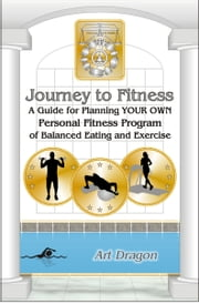 Journey to Fitness: A Guide for Planning YOUR OWN Personal Fitness Program of Balanced Eating and Exercise ebook by Art Dragon