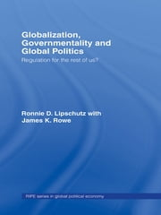 Globalization, Governmentality and Global Politics - Regulation for the Rest of Us? ebook by Ronnie Lipschutz,James K. Rowe