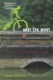 Over the Moat - Love Among the Ruins of Imperial Vietnam ebook by James Sullivan