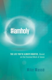 #iamholy - The Life You've Always Wanted...Based on the Finished Work of Jesus ebook by Mike Massé