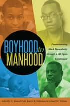 Boyhood to Manhood - Deconstructing Black Masculinity through a Life Span Continuum ebook by Lemuel W. Watson, Darryl B. Holloman, C. Spencer Platt