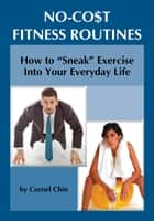 "How to ""Sneak"" Exercise into Your Everyday Life: No Cost Fitness Routines ebook by Cornel Chin"