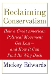 Reclaiming Conservatism - How a Great American Political Movement Got Lost--And How It Can Find Its Way Back ebook by Mickey Edwards