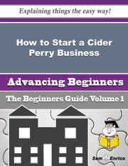 How to Start a Cider Perry Business (Beginners Guide) ebook by Royce Braden,Sam Enrico