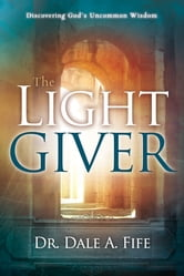 The Light Giver - Discovering God's Uncommon Wisdom ebook by Dr. Dale A. Fife
