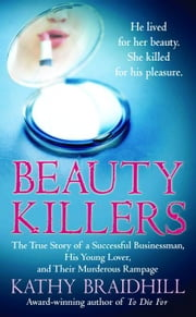 Beauty Killers - The True Story of a Successful Businessman, His Young Lover, and Their Murderous Rampage ebook by Kathy Braidhill