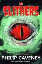 The Slithers - They Live Deep Beneath the Ground ebook by Philip Caveney
