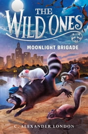 The Wild Ones: Moonlight Brigade ebook by C. Alexander London