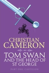 Tom Swan and the Head of St George Part One: Castillon ebook by Christian Cameron