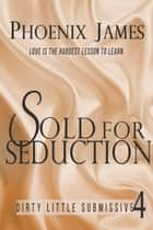 Sold for Seduction - Dirty Little Submissive, #4 ebook by Phoenix James