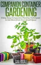 Companion Container Gardening: Using Easy Companion Planting Techniques to Get More from Your Small Space - Organic Gardening Beginners Planting Guides ebook by Gaia Rodale