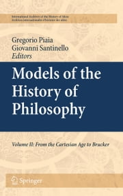 Models of the History of Philosophy - Volume II: From Cartesian Age to Brucker ebook by Giovanni Santinello,Gregorio Piaia