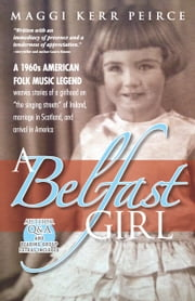 "A Belfast Girl - A 1960s American folk music legend weaves stories of a girlhood on ""the singing streets"" of Ireland, marriage in Scotland, and arrival in America ebook by Maggi Kerr Peirce"