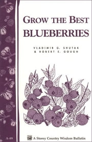 Grow the Best Blueberries - Storey's Country Wisdom Bulletin A-89 ebook by Robert E. Gough,Vladimir G. Shutak
