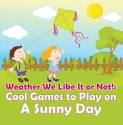 Weather We Like It or Not!: Cool Games to Play on A Sunny Day - Weather for Kids - Earth Sciences ebook by Baby Professor