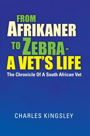From Afrikaner to Zebra – A Vet's Life - The Chronicle Of A South African Vet ebook by Charles Kingsley