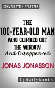 The 100-Year-Old Man Who Climbed Out the Window and Disappeared: A Novel by Jonas Jonasson | Conversation Starters ebook by dailyBooks