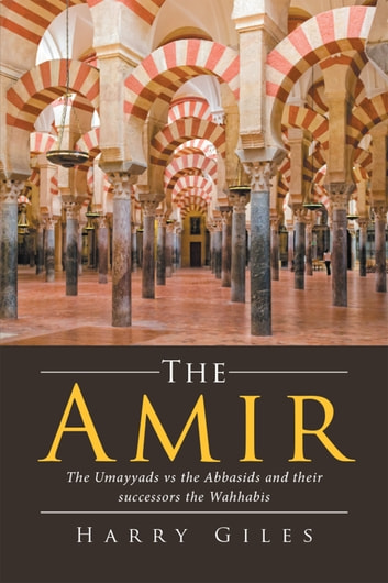 The Amir - The Umayyads Vs the Abbasids and Their Successors the Wahhabis ebook by Harry Giles