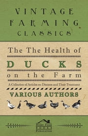 The Health of Ducks on the Farm - A Collection of Articles on Diseases and Their Treatment ebook by Various Authors