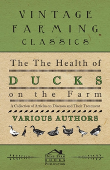 The Health of Ducks on the Farm - A Collection of Articles on Diseases and Their Treatment ebook by Various