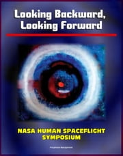 Looking Backward, Looking Forward: Forty Years of U.S. Human Spaceflight Symposium - Essays on Apollo, Shuttle, ISS, Mars, Ethics, Safety, Science, Exploration (NASA SP-2002-4107) ebook by Progressive Management